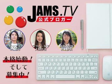JAMS.TV公式ブロガーが本格的に始動!まだまだ募集中!