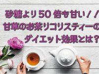 砂糖より50倍も甘い甘草のお茶! リコリスティーでダイエット