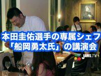 本田圭佑選手の食事を支える専属シェフ「船岡勇太氏」の講演会!